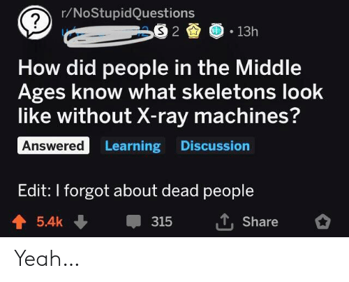 Machines: r/NoStupidQuestions  S 2  13h  How did people in the Middle  Ages know what skeletons look  like without X-ray machines?  Answered Learning Discussion  Edit: I forgot about dead people  T,Share  5.4k  315 Yeah…