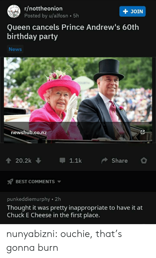 chuck: r/nottheonion  Posted by u/alfosn 5h  + JOIN  Queen cancels Prince Andrew's 60th  birthday party  News  newshub.co.nz  20.2k  1.1k  Share  BEST COMMENTS  punkeddiemurphy 2h  Thought it was pretty inappropriate to have it at  Chuck E Cheese in the first place. nunyabizni:  ouchie, that's gonna burn