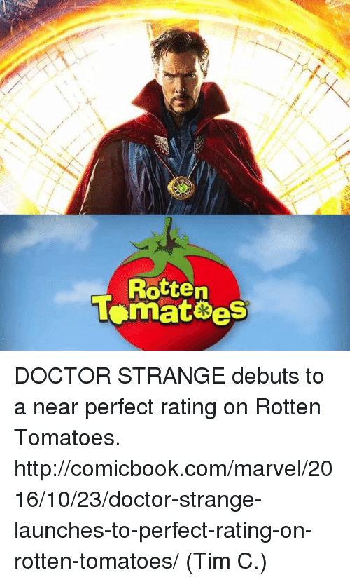 rotten tomato: R  often  lonnatees  et DOCTOR STRANGE debuts to a near perfect rating on Rotten Tomatoes.   http://comicbook.com/marvel/2016/10/23/doctor-strange-launches-to-perfect-rating-on-rotten-tomatoes/  (Tim C.)
