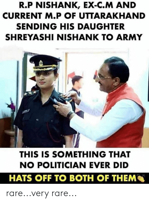 politician: R.P NISHANK, EX-C.M AND  CURRENT M.P OF UTTARAKHAND  SENDING HIS DAUGHTER  SHREYASHI NISHANK TO ARMY  E)  THIS IS SOMETHING THAT  NO POLITICIAN EVER DID  HATS OFF TO BOTH OF THEM rare...very rare...