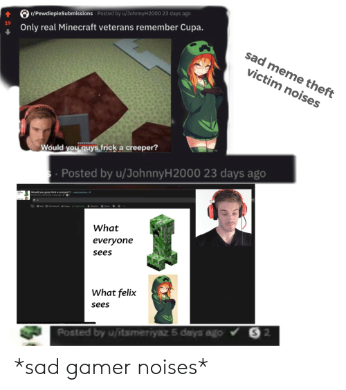 dys: r/PewdiepieSubmissions Posted by u/JohnnyH 200 0 23 days ago  19  Only real Minecraft veterans remember Cupa.  sad meme theft  victim noises  Would you guys frick a creeper?  Posted by u/JohnnyH2000 23 days ago  Would you guys frick a creeper?m  Posted by witamermya &dys ago 2  ieddit/caSryb.e  630 O Give Award share Appre  What  everyone  sees  What felix  sees  S 2  Posted by u/itsmeriyaz 5 days ago *sad gamer noises*