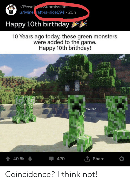 mine raft: r/PewdieSubmissions  u/Mine raft-is-nice694 20h  Happy 10th birthday  10 Years ago today, these green monsters  were added to the game.  Happy 10th brithday!  @cirtig  Auw man  T,Share  40.6k  420 Coincidence? I think not!