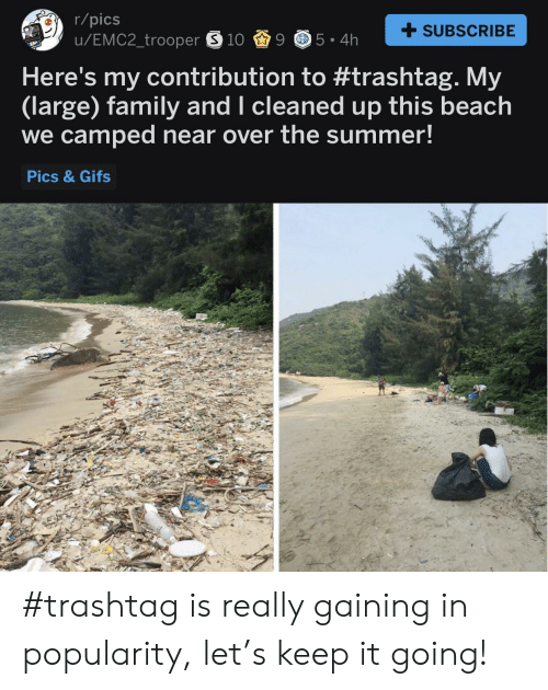 Keep It Going: r/pics  SUBSCRIBE  Here's my contribution to #trashtag. My  (large) family and I cleaned up this beach  we camped near over the summer!  Pics & Gifs #trashtag is really gaining in popularity, let's keep it going!