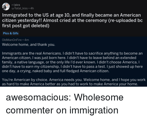 You Welcome: r/pics  u/fatal_kiss. 4h  Immigrated to the US at age 10, and finally became an American  citizen yesterday!! Almost cried at the ceremony (re-uploaded bc  first post got deleted)  Pics & Gifs  OldManOnFire 4m  Welcome home, and thank you.  Immigrants are the real Americans. I didn't have to sacrifice anything to become an  American citizen, I was just born here. I didn't have to leave behind an extended  family, a native language, or the only life I'd ever known. I didn't choose America, I  didn't have to earn my citizenship, I didn't have to pass a test. I just showed up here  one day, a crying, naked baby and full fledged American citizen.  You're American by choice. America needs you. Welcome home, and I hope you work  as hard to make America better as you had to work to make America your home. awesomacious:  Wholesome commenter on immigration