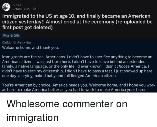 You Welcome: r/pics  u/fatal_kiss. 4h  Immigrated to the US at age 10, and finally became an American  citizen yesterday!! Almost cried at the ceremony (re-uploaded bc  first post got deleted)  Pics & Gifs  OldManOnFire 4m  Welcome home, and thank you.  Immigrants are the real Americans. I didn't have to sacrifice anything to become an  American citizen, I was just born here. I didn't have to leave behind an extended  family, a native language, or the only life I'd ever known. I didn't choose America, I  didn't have to earn my citizenship, I didn't have to pass a test. I just showed up here  one day, a crying, naked baby and full fledged American citizen.  You're American by choice. America needs you. Welcome home, and I hope you work  as hard to make America better as you had to work to make America your home. Wholesome commenter on immigration