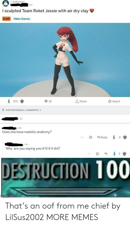 You Saying: r/pokeno  5h  I sculpted Team Roket Jessie with air dry clay  Craft Video Games  25  ut, share  Award  973  CONTROVERSIAL COMMENTS  1h  . 2h  Does she have realistic anatomy?  . 1h  Why, are you saying you'd fit if it did?  DESTRUCTION 100 That's an oof from me chief by LilSus2002 MORE MEMES