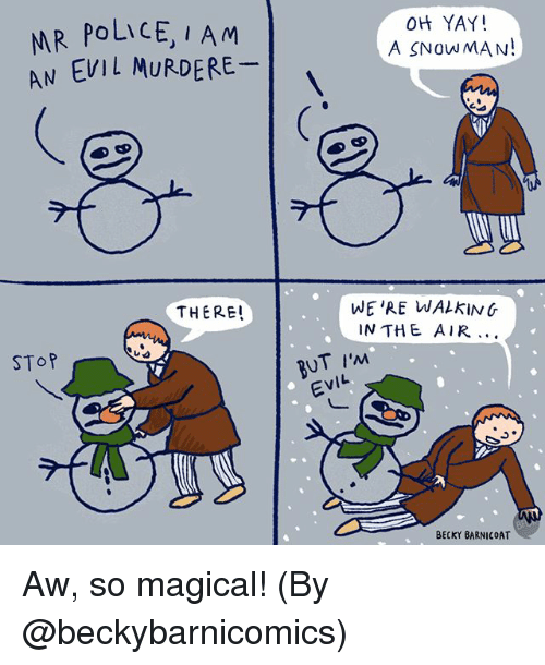 Memes, Police, and Evil: R PoLicE, I Am  EVIL MURDERE  OH YAY!  A SNOWMAN!  AN  THERE!  WE'RE WALkiNG  IN THE AIR..  SToP  BUT I'M  EVIL  BECKY BARNICOAT Aw, so magical! (By @beckybarnicomics)