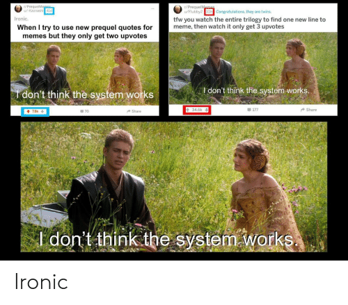 To Meme: r/PrequelM  u/-Kaonashi  r/PrequelMam  u/Flubby210h Congratulations, they are twins.  it  to fnone new line to  Ironic.  tfw you watch the entire trilogy to find one new line to  meme, then watch it only get 3 upvotes  When I try to use new prequel quotes for  memes but they only get two upvotes  I don't think the system-works  don't think the system works  34.6k  are  70  Shar  don't think the system Works Ironic