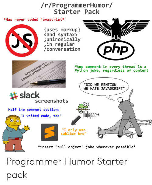 "Null: /r/ProgrammerHumor/  StarterPack  *Has never coded javascript*  uses markupj  <and syntax>  ;unironically  ,in regular  /conversation  N FOR  *top comment in every thread is a  Python joke, regardless of content  MENT BENEFITS  APPLICATIO  UNEMPLOY  slack  ""DID WE MENTION  WE HATE JAVASCRIPT""  screenshots  Half the comment section:  №tepadH  ""I only use  sublime bro""  javascript  *insert ""null object"" joke wherever possible* Programmer Humor Starter pack"