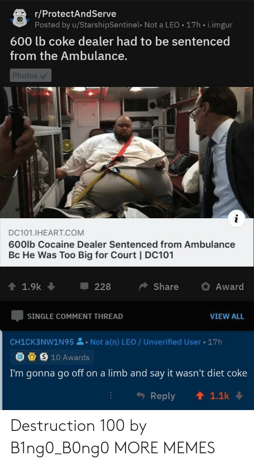 diet coke: r/ProtectAndServe  Posted by u/StarshipSentinel- Not a LEO 17h i.imgur  600 lb coke dealer had to be sentenced  from the Ambulance.  Photos  i  DC101.IHEART.COM  600lb Cocaine Dealer Sentenced from Ambulance  Bc He Was Too Big for Court | DC101  1.9k  Share  Award  228  SINGLE COMMENT THREAD  VIEW ALL  Not a(n) LEO / Unverified User  17h  CH1CK3NW1N95  S 10 Awards  I'm gonna go off on a limb and say it wasn't diet coke  1.1k  Reply Destruction 100 by B1ng0_B0ng0 MORE MEMES