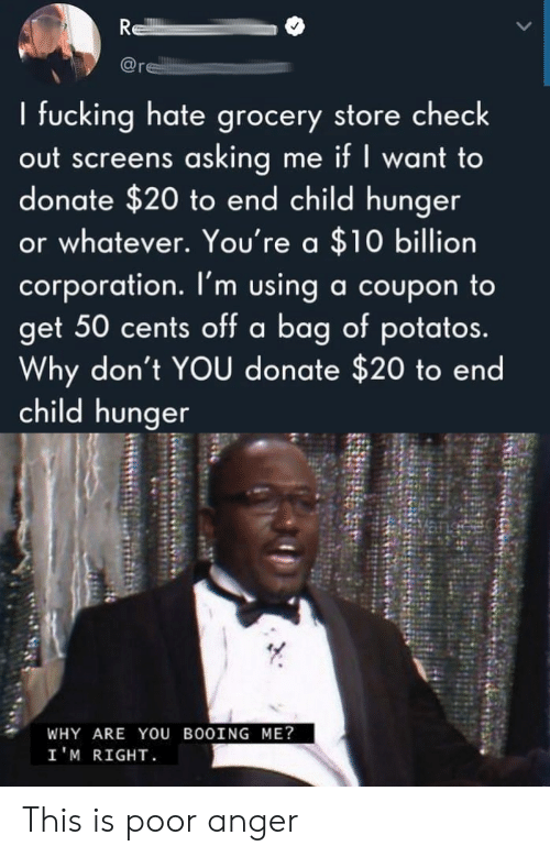 Screens: R  re  I fucking hate grocery store check  out screens asking me if I want to  donate $20 to end child hunger  or whatever. You're a $10 billion  corporation. I'm using a coupon to  get 50 cents off a bag of potatos.  Why don't YOU donate $20 to end  child hunger  WHY ARE YOU BOOING ME?  I'M RIGHT This is poor anger
