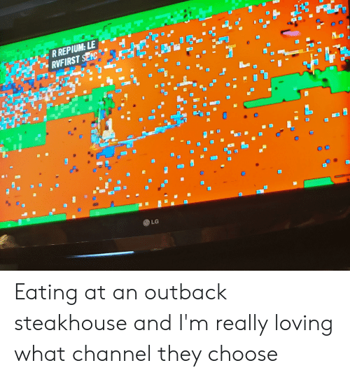 Outback Steakhouse: R REPIUM: LE  RVFIRST SELC  LG Eating at an outback steakhouse and I'm really loving what channel they choose