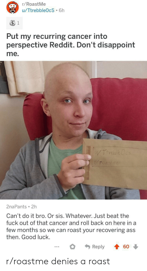 ocs: r/RoastMe  u/TtrebbleOcS 6h  3 1  Put my recurring cancer into  perspective Reddit. Don't disappoint  me.  WTrrebe Ocs  roastme  2naPants 2h  Can't do it bro. Or sis. Whatever. Just beat the  fuck out of that cancer and roll back on here in a  few months so we can roast your recovering ass  then. Good luck.  Reply  60 r/roastme denies a roast