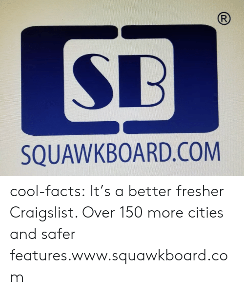 Craigslist: R  SB  SQUAWKBOARD.COM cool-facts:   It's a better fresher Craigslist. Over 150 more cities and safer features.www.squawkboard.com