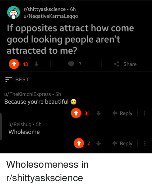 opposites: r/shittyaskscience 6h  u/NegativeKarmaLeggo  If opposites attract how come  good looking people aren't  attracted to me?  7  Share  43  -BEST  u/TheKimchiExpress 5h  Because you're beautiful  Reply  u/Relshuq 5h  Wholesome  7  Reply <p>Wholesomeness in r/shittyaskscience</p>
