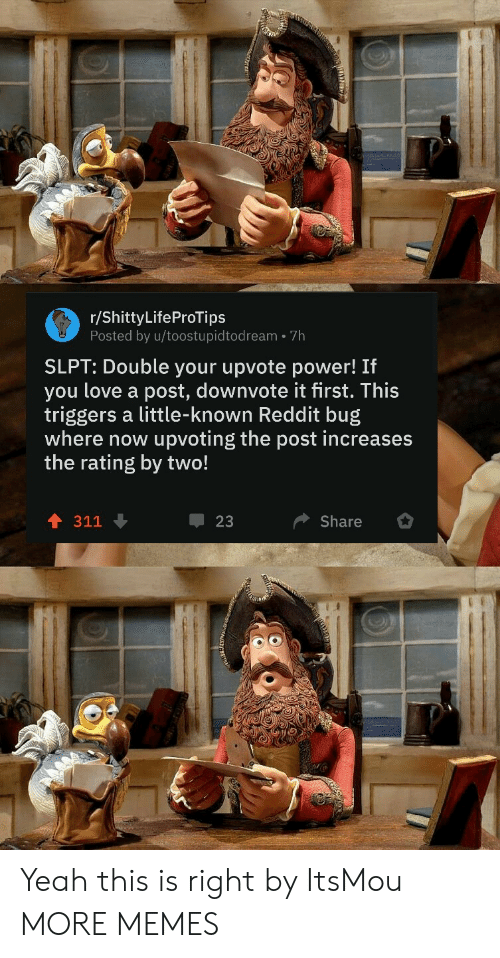 Upvoting: r/ShittyLifeProTips  Posted by u/toostupidtodream 7h  SLPT: Double your upvote power! If  you love a post, downvote it first. This  triggers a little-known Reddit bug  where now  upvoting the post increases  the rating by two!  311  23  Share Yeah this is right by ItsMou MORE MEMES