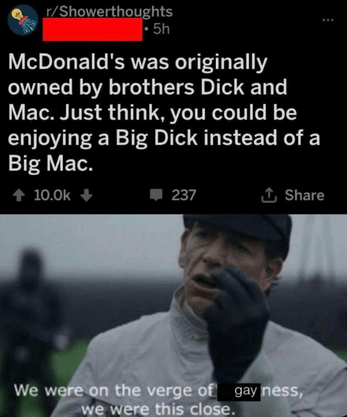 ness: r/Showerthoughts  5h  McDonald's was originally  owned by brothers Dick and  Mac. Just think, you could be  enjoying a Big Dick instead of a  Big Mac.  t 10.0k  237  Share  We were on the verge of gay ness,  we were this close.