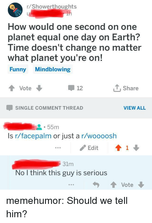 facepalm: r/Showerthoughts  How would one second on one  planet equal one day on Earth?  lime doesn t change no matter  what planet you're on!  Funny Mindblowing  Vote  Share  12  SINGLE COMMENT THREAD  VIEW ALL  55m  Is r/facepalm or just a r/woooosh  / Edit  ↑ 1 ↓  31m  No I think this guy is serious memehumor:  Should we tell him?