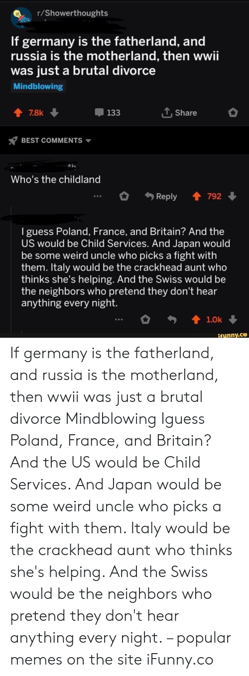 wwii: r/Showerthoughts  If germany is the fatherland, and  russia is the motherland, then wwii  was just a brutal divorce  Mindblowing  LShare  7.8k  133  BEST COMMENTS  Who's the childland  Reply 792  I guess Poland, France, and Britain? And the  US would be Child Services. And Japan would  be some weird uncle who picks a fight with  them. Italy would be the crackhead aunt who  thinks she's helping. And the Swiss would be  the neighbors who pretend they don't hear  anything every night.  t1.0k  ifunny.co If germany is the fatherland, and russia is the motherland, then wwii was just a brutal divorce Mindblowing Iguess Poland, France, and Britain? And the US would be Child Services. And Japan would be some weird uncle who picks a fight with them. Italy would be the crackhead aunt who thinks she's helping. And the Swiss would be the neighbors who pretend they don't hear anything every night. – popular memes on the site iFunny.co