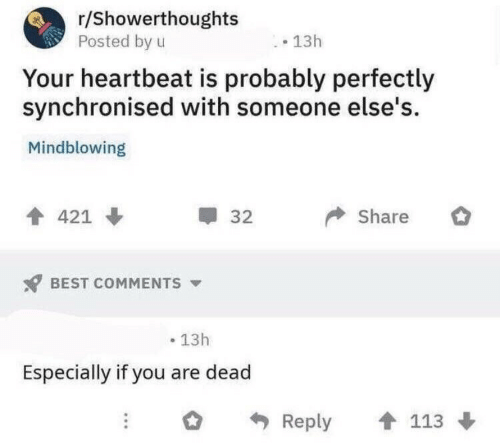 heartbeat: r/Showerthoughts  Posted by u  13h  Your heartbeat is probably perfectly  synchronised with someone else's  Mindblowing  Share  421  32  BEST COMMENTS  13h  Especially if you are dead  113  Reply