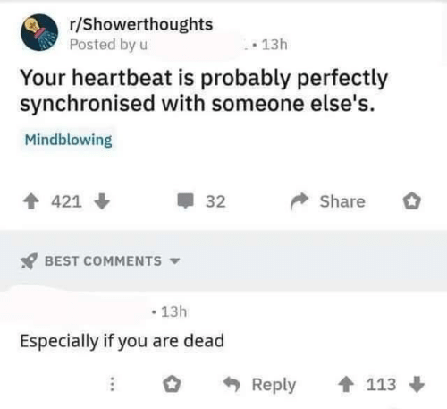 heartbeat: r/Showerthoughts  Posted by u  13h  Your heartbeat is probably perfectly  synchronised with someone else's  Mindblowing  Share  421  32  BEST COMMENTS  13h  Especially if you are dead  Reply  113