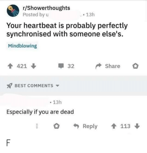 heartbeat: r/Showerthoughts  Posted by u  13h  Your heartbeat is probably perfectly  synchronised with someone else's.  Mindblowing  Share  421  32  BEST COMMENTS  13h  Especially if you are dead  Reply  113 F
