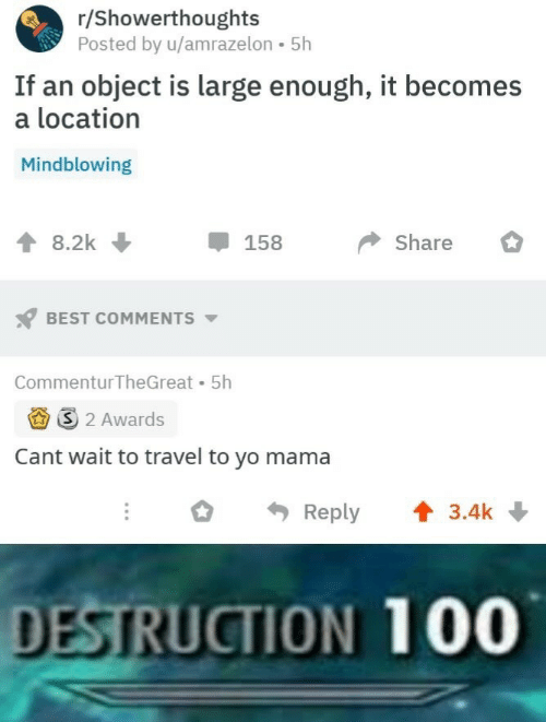 yo mama: r/Showerthoughts  Posted by u/amrazelon 5h  If an object is large enough, it becomes  a location  Mindblowing  8.2k  158  Share  BEST COMMENTS  Commentur TheGreat 5h  3 2 Awards  Cant wait to travel to yo mama  Reply  3.4k  DESTRUCTION 100