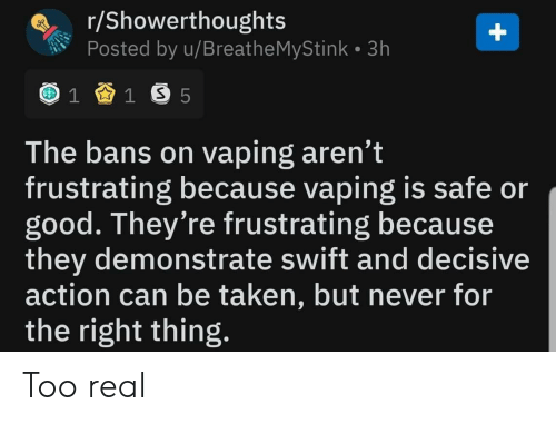 decisive: r/Showerthoughts  Posted by u/Breathe MyStink 3h  1 1 S 5  The bans on vaping aren't  frustrating because vaping is safe or  good. They're frustrating because  they demonstrate swift and decisive  action can be taken, but never for  the right thing.  + Too real