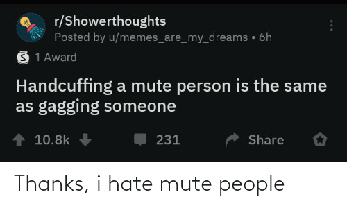 Memes, Mute, and Dreams: r/Showerthoughts  Posted by u/memes_are_my_dreams • 6h  S 1 Award  Handcuffing a mute person is the same  as gagging someone  10.8k  Share  231 Thanks, i hate mute people