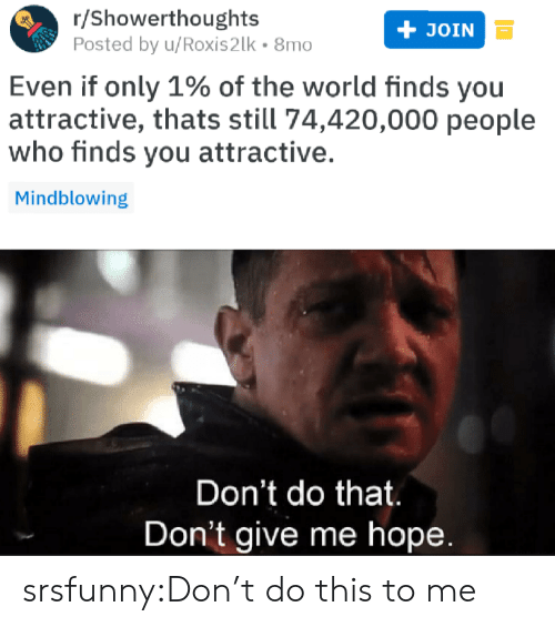 Dont Do This: r/Showerthoughts  Posted by u/Roxis2lk 8mo  JOIN  Even if only 1% of the world finds you  attractive, thats still 74,420,000 people  who finds you attractive.  Mindblowing  Don't do that  Don't give me hopee srsfunny:Don't do this to me
