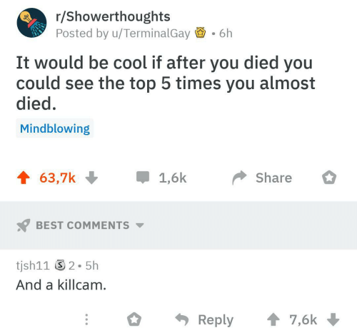 You Died: r/Showerthoughts  Posted by u/TerminalGay  6h  It would be cool if after you died you  could see the top 5 times you almost  died.  Mindblowing  Share  BEST COMMENTS  tjsh11 2-5h  And a killcam  Reply7,6k