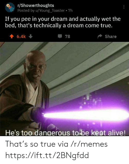 pee: r/Showerthoughts  Posted by u/Young_Toaster 7h  If you pee in your dream and actually wet the  bed, that's technically a dream come true.  6.4k  78  Share  He's too dangerous to be kept alive! That's so true via /r/memes https://ift.tt/2BNgfdd