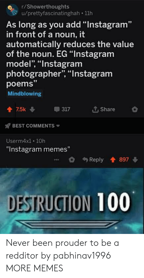 """Instagram Memes: r/Showerthoughts  u/prettyfascinatinghah 11h  As long as you add """"Instagram""""  in front of a noun, it  automatically reduces the value  of the noun. EG """"Instagram  model, """"Instagram  photographer, """"Instagram  poems""""  Mindblowing  个. Share  會75k  317  BEST COMMENTS  Userm4x1. 10h  """"Instagram memes""""  Reply 897  DESTRUCTION 100 Never been prouder to be a redditor by pabhinav1996 MORE MEMES"""