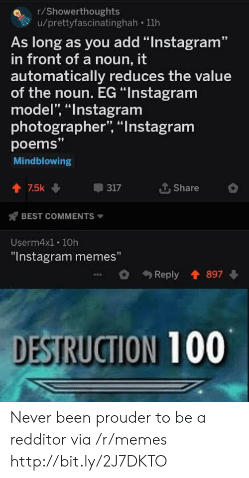 """Instagram Memes: r/Showerthoughts  u/prettyfascinatinghah 11h  As long as you add """"Instagram""""  in front of a noun, it  automatically reduces the value  of the noun. EG """"Instagram  model, """"Instagram  photographer, """"Instagram  poems""""  Mindblowing  个. Share  會75k  317  BEST COMMENTS  Userm4x1. 10h  """"Instagram memes""""  Reply 897  DESTRUCTION 100 Never been prouder to be a redditor via /r/memes http://bit.ly/2J7DKTO"""