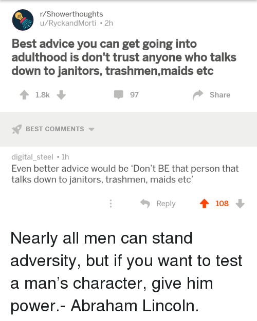 adversity: r/Showerthoughts  u/RyckandMorti 2h  Best advice you can get going into  adulthood is don't trust anyone who talks  down to janitors, trashmen,maids etc  1.8k  97  Share  BEST COMMENTS  digital_steel 1h  Even better advice would be 'Don't BE that person that  talks down to janitors, trashmen, maids etc'  Reply  108 <p>Nearly all men can stand adversity, but if you want to test a man&rsquo;s character, give him power.- Abraham Lincoln.</p>