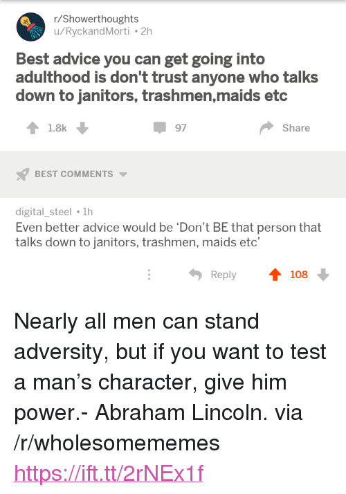"adversity: r/Showerthoughts  u/RyckandMorti 2h  Best advice you can get going into  adulthood is don't trust anyone who talks  down to janitors, trashmen,maids etc  1.8k  97  Share  BEST COMMENTS  digital_steel 1h  Even better advice would be 'Don't BE that person that  talks down to janitors, trashmen, maids etc'  Reply  108 <p>Nearly all men can stand adversity, but if you want to test a man&rsquo;s character, give him power.- Abraham Lincoln. via /r/wholesomememes <a href=""https://ift.tt/2rNEx1f"">https://ift.tt/2rNEx1f</a></p>"