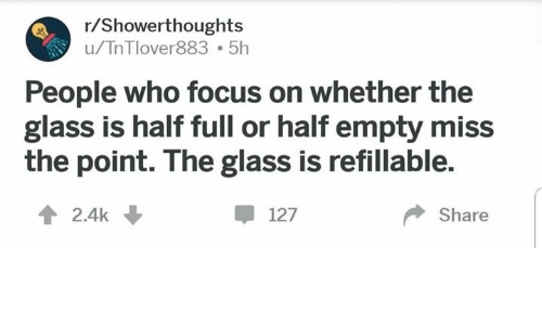 Focus, Glass, and Who: r/Showerthoughts  u/TnTlover883 5h  People who focus on whether the  glass is half full or half empty miss  the point. The glass is refillable.  2.4k ↓  甲127  Share