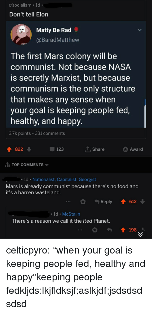 "Colony: r/socialism 1d  Don't tell Elon  Matty Be Rad  BaradMatthew  The first Mars colony will be  communist. Not because NASA  is secretly Marxist, but because  communism is the only structure  that makes any sense when  your goal is keeping people fed,  healthy, and happy  3./k points  331 comments  822  123  T Share  Award  TOP COMMENTS  ld Nationalist, Capitalist, Georgist  Mars is already communist because there's no food and  it's a barren wasteland  Reply 1612  ld McStalin  There's a reason we call it the Red Planet  198 celticpyro:  ""when your goal is keeping people fed, healthy and happy""keeping people fedkljds;lkjfldksjf;aslkjdf;jsdsdsdsdsd"