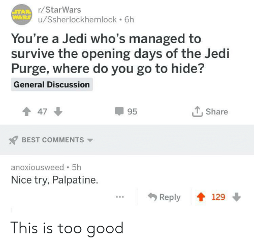 Palpatine: r/StarWars  u/Ssherlockhemlock 6h  You're a Jedi who's managed to  survive the opening days of the Jedi  Purge, where do you go to hide?  General Discussion  47  95  T. Share  BEST COMMENTS  anoxiousweed 5h  Nice try, Palpatine  Reply 129 This is too good