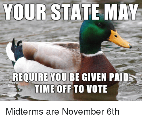 Midterms: R STATE MAY  REQUIRE YOU BE GIVEN PAID  TIME OFF TO VOTE Midterms are November 6th