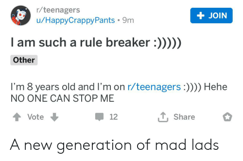 Rule Breaker: r/teenagers  + JOIN  u/НаpруCrappyРants - 9m  Tam such a rule breaker :)))))  Other  I'm 8 years old and I'm on r/teenagers :)))) Hehe  NO ONE CAN STOP ME  T, Share  Vote  12 A new generation of mad lads