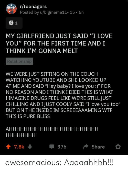 "love you too: r/teenagers  Posted by u/bigmeme11• 15 • 6h  MY GIRLFRIEND JUST SAID ""I LOVE  YOU"" FOR THE FIRST TIME AND I  THINK I'M GONNA MELT  Relationship  WE WERE JUST SITTING ON THE COUCH  WATCHING YOUTUBE AND SHE LOOKED UP  AT ME AND SAID ""Hey baby? I love you :)"" FOR  NO REASON AND I THINK I DIED THIS IS WHAT  I IMAGINE DRUGS FEEL LIKE WE'RE STILL JUST  CHILLING AND I JUST COOLY SAID ""I love you too""  BUT ON THE INSIDE IM SCREEEAAAMING WTF  THIS IS PURE BLISS  АНННННННН ННННН НННН НННННН  НННННННН  1 7.8k  376  Share awesomacious:  Aaaaahhhh!!!"