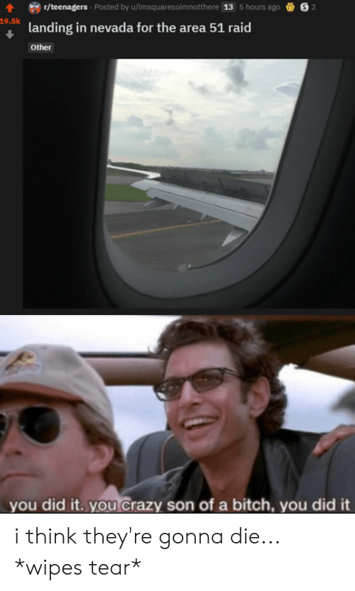 wipes tear: r/teenagers Posted by u/imsquaresoim notthe re  13  5 hours ago  2  19.5k  landing in nevada for the area 51 raid  Other  you did it. you Crazy son of a bitch, you did it i think they're gonna die... *wipes tear*