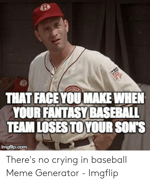 Baseball Meme: R  THAT FACE YOU MAKE WHEN  YOUR FANTASY BASEBALL  TEAM LOSES TOYOUR SON'S  Imgfilip.com There's no crying in baseball Meme Generator - Imgflip