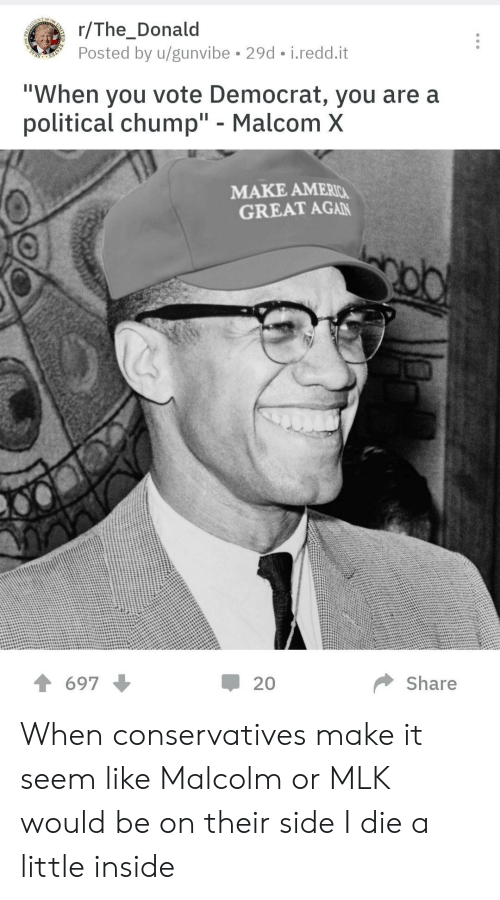 "malcom x: r/The_Donald  Posted by u/gunvibe 29d i.redd.it  ""When you vote Democrat, you are a  political chump"" - Malcom X  MAKE AMERIC  GREAT AGAN  20  Share  697 When conservatives make it seem like Malcolm or MLK would be on their side I die a little inside"