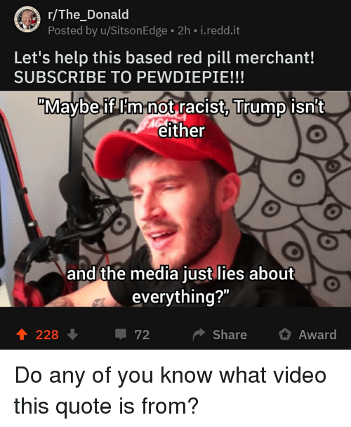 """Racist Trump: r/The_Donald  Posted by u/SitsonEdge 2h i.redd.it  Let's help this based red pill merchant!  SUBSCRIBE TO PEWDIEPIE!!!  """"Maybe if Im not racist Trump isn't  either  and the media just lies about  everything?""""  1 228  72  Share  Award"""