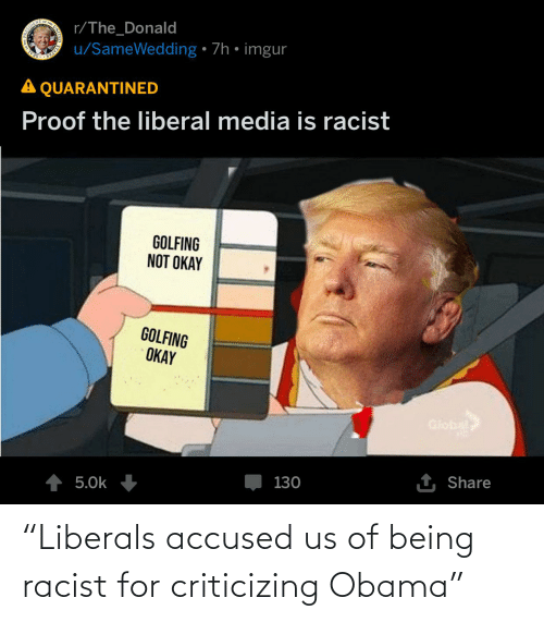 """Golfing: r/The_Donald  RES  u/SameWedding • 7h • imgur  SEAL  A QUARANTINED  Proof the liberal media is racist  GOLFING  NOT OKAY  GOLFING  OKAY  Global  5.0k  130  1 Share  STATES """"Liberals accused us of being racist for criticizing Obama"""""""