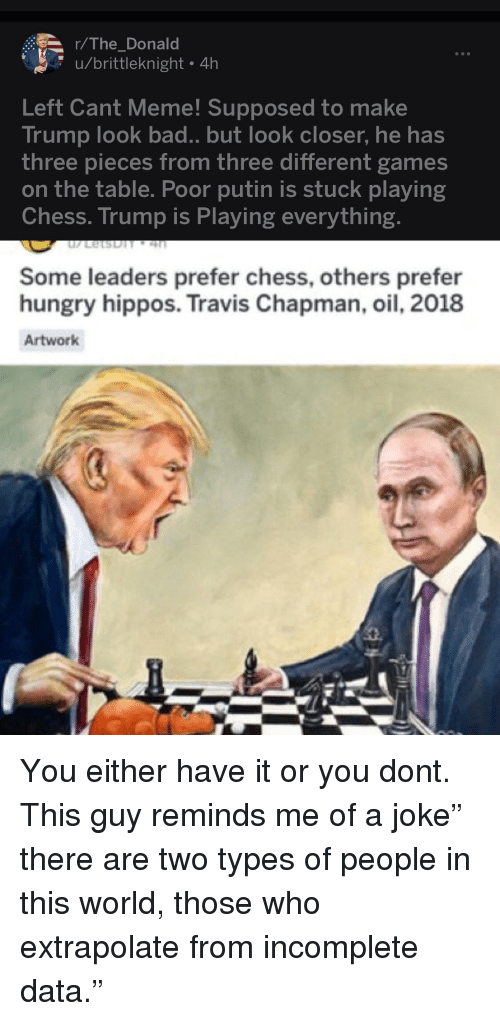 Bad, Facepalm, and Hungry: r/The_Donald  u/brittleknight 4h  Cant Meme! Supposed to make  Left  Trump look bad.. but look closer, he has  three pieces from three different games  on the table. Poor putin is stuck playing  Chess. Trump is Playing everything.  Some leaders prefer chess, others prefer  hungry hippos. Travis Chapman, oil, 2018  Artwork  t.