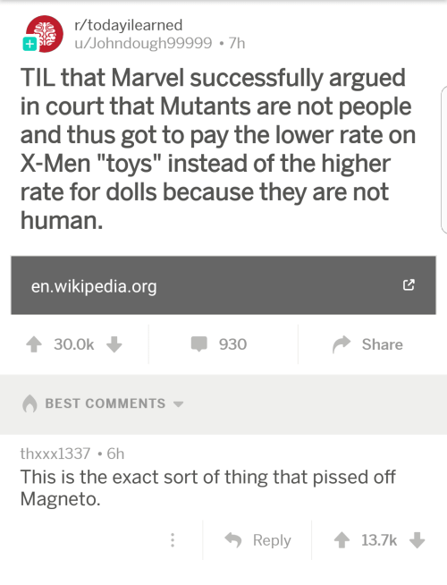 "Wikipedia, X-Men, and Best: r/todayilearned  u/Johndough99999 7h  TIL that Marvel successfully argued  in court that Mutants are not people  and thus got to pay the lower rate on  X-Men ""toys"" instead of the higher  rate for dolls because they are not  human  en.wikipedia.org  930  Share  BEST COMMENTS ▼  thxxx1337 6h  This is the exact sort of thing that pissed off  Magneto  Reply t 13.7k"