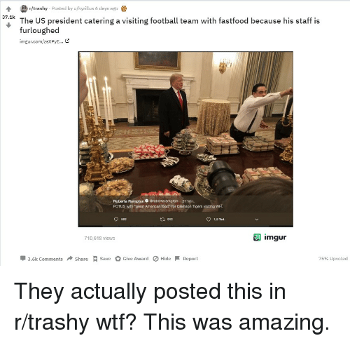 """clemson tigers: r/trashy Posted by u/hyrillus 6 days ago  The US president catering a visiting football team with fastfood because his staff is  furloughed  imgur.com/zsXPyE... &  37.1k  Roberta Rampton Grobertarampton 21 Min.  POTUS with """"great American food"""" for Clemson Tigers visiting WH.  562  t1 912  1,5 Tad  710,618 views  imgur  3.6k Comments ShareSveGive AwardHide  Report  75% upvoted"""